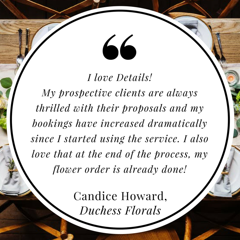 I love Details! My prospective clients are always thrilled with their proposals and my bookings have increased dramatically since I started using the service. I also love that at the end of the process, my flower ord.png